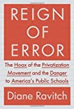 Reign of Error: The Hoax of the Privatization Movement and the Danger to Americas Public Schools by Ravitch, Diane (2013) Hardcover