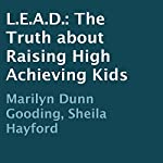 L.E.A.D.: The Truth about Raising High Achieving Kids | Marilyn Dunn Gooding,Sheila Hayford