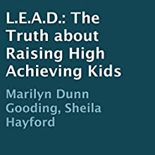 L.E.A.D.: The Truth about Raising High Achieving Kids (       UNABRIDGED) by Marilyn Dunn Gooding, Sheila Hayford Narrated by Jonathan Boss