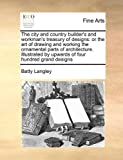 The city and country builders and workmans treasury of designs: or the art of drawing and working the ornamental parts of architecture. Illustrated by upwards of four hundred grand designs