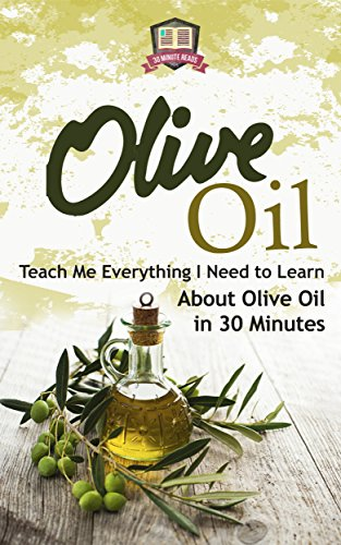 Olive Oil: Teach Me Everything I Need To Know Learn About Olive Oil In 30 Minutes (Essential Oils - Weight Loss - Heart Healthy - Organic - Olives) by 30 Minute Reads
