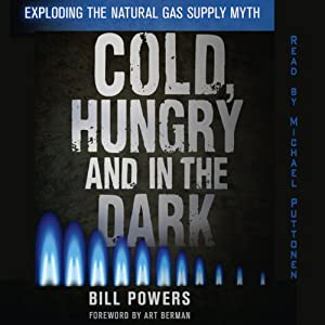 Cold, Hungry and in the Dark: Exploding the Natural Gas Supply Myth | [Bill Powers]