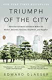 Triumph of the City: How Our Greatest Invention Makes Us Richer, Smarter, Greener, Healthier, and Happier by Edward Glaeser