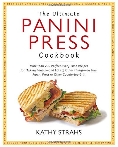 Ultimate Panini Press Cookbook: More Than 200 Perfect-Every-Time Recipes for Making Panini - and Lots of Other Things - on Your Panini Press or Other Countertop Grill