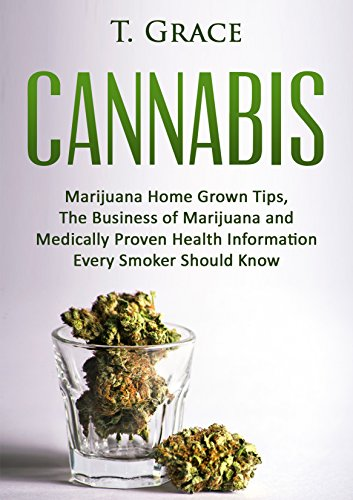 Cannabis: Marijuana Home Grown Tips, The Business of Marijuana, and Medically Proven Health Information Every Smoker Should Know (Marijuana, Cannabis, Weed, Hemp)