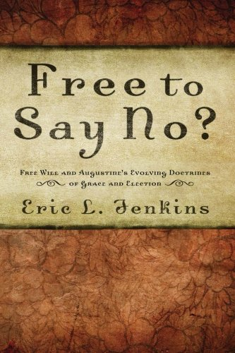 Free to Say No?: Free Will in Augustines Evolving Doctrines of Grace and Election