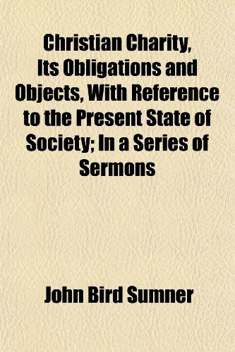 Christian Charity, Its Obligations and Objects, With Reference to the Present State of Society; In a Series of Sermons