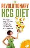 HCG Diet: The Revolutionary HCG Diet - Learn The Most Effective Method To Lose Weight Fast With This HCG Diet Book (Diet Guide, Weight Loss, Fat Burn)