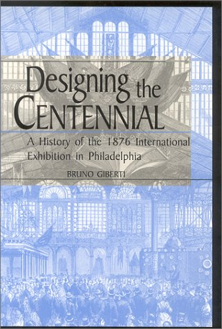 Designing the Centennial: A History of the 1876 International Exhibition in Philadelphia (Material World)