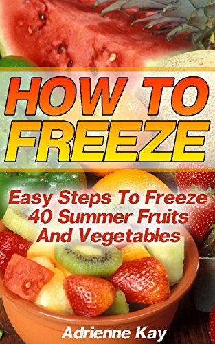 How To Freeze: Easy Steps To Freeze 40 Summer Fruits And Vegetables: (Freezer Recipes, Freezer Cooking, Dump Dinners, Make Ahead, Slow Cooker) (Freezer Meals Cookbook) by Adrienne Kay