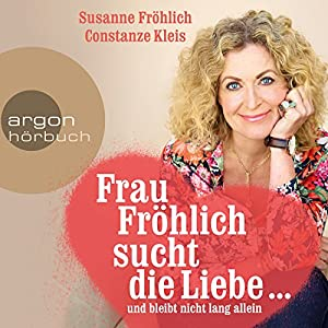 Frau Fröhlich sucht die Liebe... und bleibt nicht lang allein Hörbuch