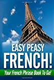 Easy Peasy French! Your French Phrase Book To Go!