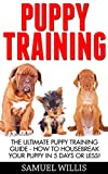 Puppy Training: The Ultimate Puppy Training Guide - How To Housebreak Your Puppy In 5 Days Or Less! (Dog Training, Puppy Training, Training Manual)