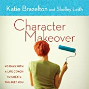 Character Makeover: 40 Days with a Life Coach to Create the Best You | [Katie Brazelton, Shelley Leith]
