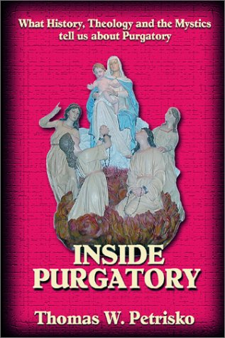 Inside Purgatory: What History Theology and the Mystics Tell Us About Purgatory, THOMAS W. PETRISKO