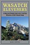 Wasatch Eleveners: A Hiking And Climbing Guide to the 11,000-foot Mountains of Utah's Wasatch Range