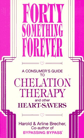 Forty Something Forever: A Consumer's Guide to Chelation Therapy and Other Heart Savers, Brecher,Arline/Brecher,Harold