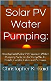 Solar PV Water Pumping: How to Build Solar PV Powered Water Pumping Systems for Deep Wells, Ponds, Creeks, Lakes and Streams