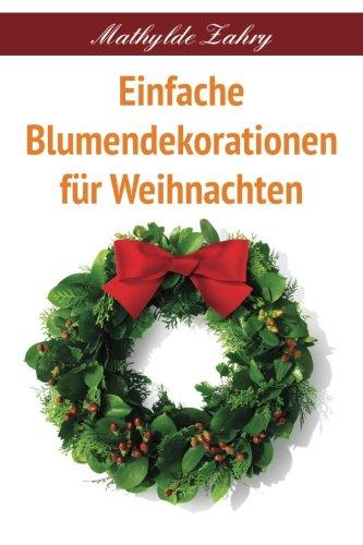 Einfache Blumendekorationen für Weihnachten: Selbstgebastelte Blumenarrangements für Ihr Zuhause (German Edition)