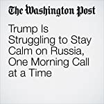 Trump Is Struggling to Stay Calm on Russia, One Morning Call at a Time | Ashley Parker,Philip Rucker