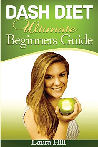 DASH Diet Ultimate Beginners Guide:: 37 Quick and Easy DASH Diet Recipes to Help you Lose Weight Fast, Lower Blood Pressure and Feel Great! by Laura Hill, Dash Diet