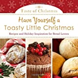 Have Yourself A Toasty Little Christmas: Recipes and Holiday Inspiration for Bread Lovers