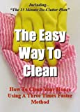 The Easy Way To Clean: How to clean your house using a three times faster method - Including... the 15 minute de-clutter plan (Self help methods that work)