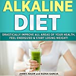 Alkaline Diet: Drastically Improve All Areas of Your Health, Feel Energized & Start Losing Weight! | Elena Garcia,James Adler