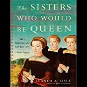 The Sisters Who Would be Queen: Mary, Katherine, and Lady Jane Grey: A Tudor Tragedy | [Leanda de Lisle]