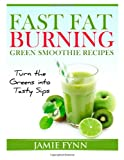 Jamie Fynn Fast Fat Burning Green Smoothie Recipes: Turn the Greens into Tasty Sips