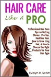 Hair Care Like A Pro: Professional Hair Care Tips on Getting Shinier, Prettier, Healthier Hair, How to Grow Long Hair, & How to Choose the Right Produ