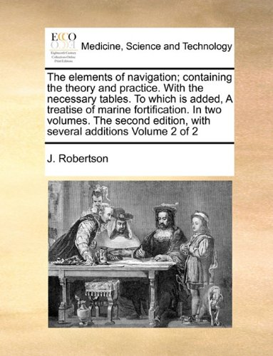 The elements of navigation; containing the theory and practice. With the necessary tables. To which is added, A treatise of marine fortification.  In ... with several additions  Volume 2 of 2