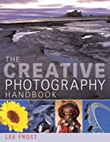 The Creative Photography Handbook: A Sourcebook of Over 70 Techniques and Ideas