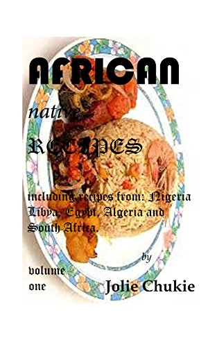AFRICAN NATIVE RECIPES: including recipes from: Nigeria, Libya, Egypt, Algeria and South Africa. by Jolie Chukie