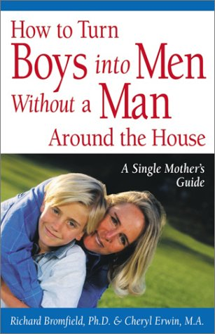 How to Turn Boys into Men Without a Man Around the House: A Single Mother's Guide, Richard Bromfield Ph.D., Cheryl Erwin