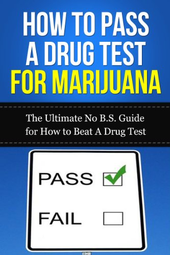 How to Pass A Drug Test for Marijuana: The Ultimate No B.S. Guide for How to Beat A Drug Test (THC, Smoking, Dilution, Cannabis, Weed, Pot, Job)