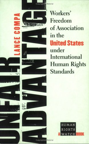 Unfair Advantage: Workers' Freedom of Association in the United States under International Human Rights Standards (Human