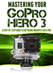 Mastering Your GoPro Hero 3: A Step-B...
