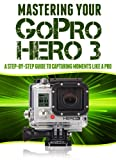 Mastering Your GoPro Hero 3: A Step-By-Step Guide to Capturing Life's Moments Like A Pro (Master Anything Guides)