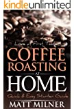 Coffee Roasting at Home - Love at First Taste - Quick & Easy Starter Guide (Home Coffee Adventures Book 1)