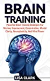 Brain Training: Powerful Brain Training Strategies For Memory Improvement, Concentration, Mental Clarity, Neuroplasticity, And Mind Power (Memory, Memory Improvement techniques, Brain Training Books)