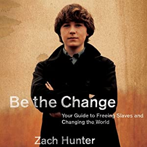 Be the Change: Your Guide to Freeing Slaves and Changing the World | [Zach Hunter]