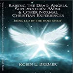 Raising the Dead, Angels, Supernatural Wine, & Other Normal Christian Experiences: Being Led by the Holy Spirit | Robin Bremer