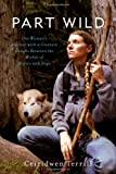 Ceiridwen Terrill Part Wild: One Woman's Journey with a Creature Caught Between the Worlds of Wolves and Dogs