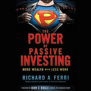 The Power of Passive Investing: More Wealth with Less Work | [Richard A. Ferri]