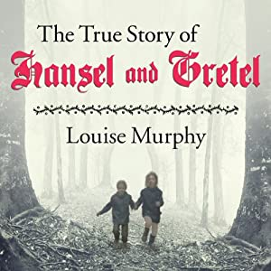 The True Story of Hansel and Gretel: A Novel of War and Survival | [Louise Murphy]