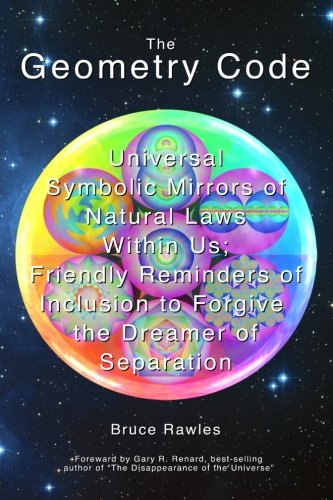 The Geometry Code: Universal Symbolic Mirrors of Natural Laws Within Us; Friendly Reminders of Inclusion to Forgive the Dreamer of Separation
