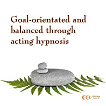 Goal-orientated and balanced through acting hypnosis (       UNABRIDGED) by Michael Bauer Narrated by Carina Bauer