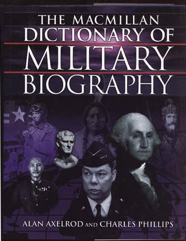 Macmillan Dictionary of Military Biography: The Warriors and Their Wars, 3500 B.C.-Present, Axelrod,Alan/Phillips,Charles