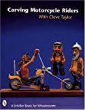 Carving Motorcycle Riders (Schiffer Book for Woodcarvers) (0764306472) by Taylor, Cleve